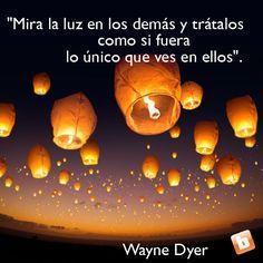 Mira la luz en los demás y trátalos como si fuera lo único que ves en ellos - Wayne Dyer #FrasesQueIluminan #Quotes