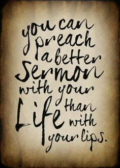You can preach a better sermon with your life...