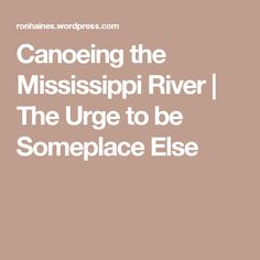 Canoeing the Mississippi River | The Urge to be Someplace Else