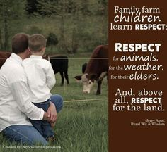 family farm children learn respect. respect for animals, for the weather, for their elders. and above all, respect for the land
