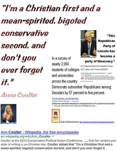 """God's Political Party: the bloodiest idolatry -    """"I'm a Christian first and a mean-spirited, bigoted conservative second, and don't you ever forget it."""" -  Anne Coulter       """"I have seldom met an intelligent person whose views were not narrowed and distorted by religion."""" - James Buchanan   """"The Christian god is a being of terrific character - cruel, vindictive, capricious, and unjust"""" Thomas Jefferson  """"Belief in a cruel, evil God makes a cruel man"""" - Thomas Paine.    Click image!"""