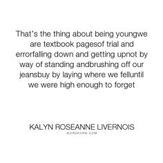 "Kalyn Roseanne Livernois - ""That�s the thing about being youngwe are textbook pagesof trial and errorfalling..."". growing-up"