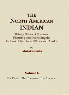 View Sample Pages Volume #6 of 20 in The North American Indian series contains detailed information on the The Piegan, The Cheyenne, The Arapaho. The subject areas covered on each tribe are histories,