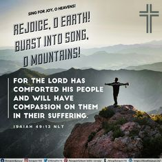 Sing for joy, O heavens! Rejoice, O earth! Burst into song, O mountains! For the Lord has comforted his people and will have compassion on them in their suffering. Isaiah 49:13 NLT Best Bible Verses, Spiritual Needs, Me Me Me Song, Heavens, Compassion, Singing, Spirituality, Lord, Earth