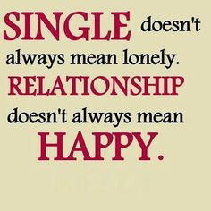 Single doesn't always mean lonely. Relationship doesn't always mean happy. #wordsofwisdom