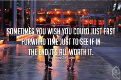 Sometimes you wish you could just fast forward time just to see if in the end is worth it.