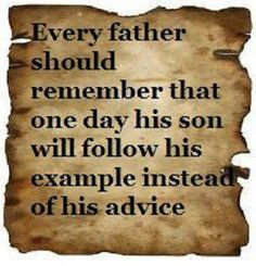 And he should make that example worth following....and every son should learn from his father's mistakes