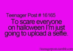 To scare everyone on halloween I'm just going to upload a selfie.