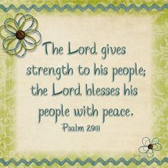 The Lord gives strength to his people; the Lord blesses his people with peace. Psalm 29:11