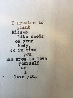 I promise to plant seeds like kisses on your body so in time you can grow to love yourself as I love you
