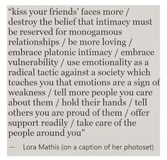 """Kiss your friends' faces more/destroy the belief that intimacy must be reserved for monogamous relationships/be more loving/embrace platonic intimacy..."" - Lora Mathis"