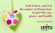 God is love, and it is the nature of Divine love to give life, joy, peace, and health.  ~Myrtle Fillmore