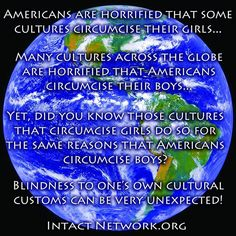 Worldwide only Americans, Jews and Muslims routinely circumcise their boys. Men in the rest of the world remain intact.  80% of girls who are circumcised have 'only' their foreskin/clitoral hood removed. 20% have a far more invasive procedure. Both are unacceptable and considered human rights violations.
