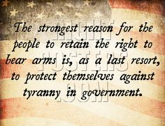 The strongest reason for the people to retain the right to bear arms is, as a last resort, to protect themselves against tyranny in government.