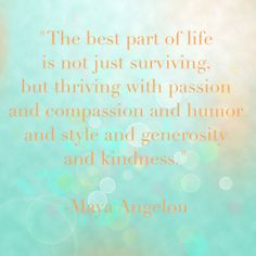 """The best part of life is not just surviving, but thriving with passion and compassion and humor and style and generosity and kindness.""  -Maya Angelou  #MayaAngelou #Kindness"