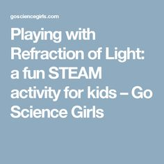 Playing with Refraction of Light: a fun STEAM activity for kids – Go Science Girls