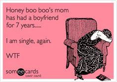 Honey boo boo's mom has had a boyfriend for 7 years...... I am single, again. WTF.