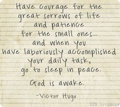 "My favorite quote: ""Have courage for the great sorrows of life, and patience for the small ones. and when you have laboriously accomplished your daily task, go to sleep in peace. God is awake. Great Quotes, Quotes To Live By, Me Quotes, Inspirational Quotes, Peace Quotes, Strong Quotes, Attitude Quotes, The Words, Cool Words"