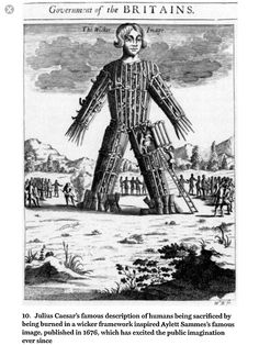 Wicker Man. A wicker man was a large wicker statue of a human used by the ancient Druids (priests of Celtic paganism) for human sacrifice by burning it in effigy, according to Julius Caesar in his Commentarii de Bello Gallico (Commentary on the Gallic War).