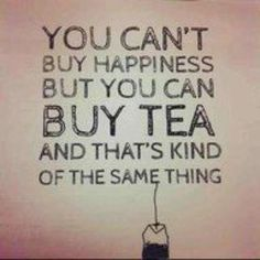 You can't buy happiness but you can buy tea and that'd kind of the same thing