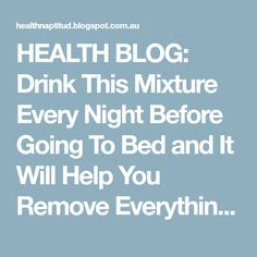 HEALTH BLOG: Drink This Mixture Every Night Before Going To Bed and It Will Help You Remove Everything You've Eaten Throughout The Day, Because This Recipe Melts All The Fat That You Have In Only 8 Hours!