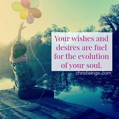 Your wishes and desires are fuel for the evolution of your soul.