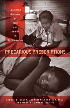 Green, Laurie B., John Raymond Mckiernan-González, and Martin Anthony Summers. 2014. Precarious prescriptions: contested histories of race and health in North America. Minneapolis: University of Minnesota Press. Call Number: Shields Library RA448.5 N4 P74 2014