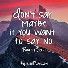 Quote: Don't say maybe if you want to say no. -Paulo Coelho. www.HealthyPlace.com