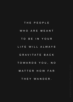 The people who are meant to be in your life will always gravitate back towards you. No matter how far they wander.