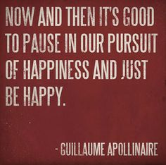 Now and then it's good to pause in our pursuit of happiness and just be happy. ~Guillaume Apollinaire