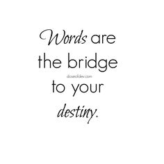 Words are the bridge to your destiny! Be mindful of your thoughts and the things you say. Believe in yourself, pray, then go for it!