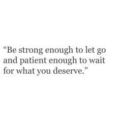 Be strong enough to let go and patient enough to wait for what you deserve. Lyric Quotes, Words Quotes, Wise Words, Sayings, Great Quotes, Quotes To Live By, Inspirational Quotes, Better Yourself Quotes, Relationship Quotes