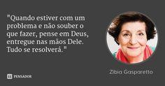 """""""Quando estiver com um problema e não souber o que fazer, pense em Deus, entregue nas mãos Dele. Tudo se resolverá."""" — Zíbia Gasparetto"""