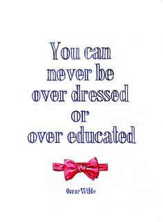 Oscar Wilde, A therapist once told me he thought I was overdressed, I never beleived a word he said.