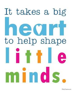 It takes a big heart to help shape little minds - teacher quote