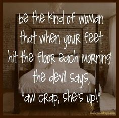 "Be the kind of woman that when your feet hit the floor each morning the devil says, ""Aw crap, she's up!"""