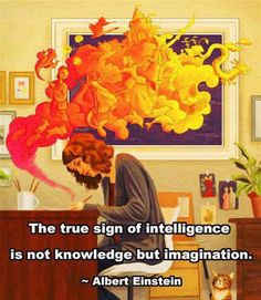 The true sign of intelligence is not knowledge but imagination.  ~ Albert Einstein