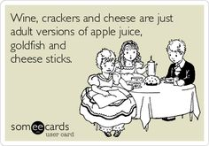 Wine, crackers and cheese are just adult versions of apple juice, goldfish and cheese sticks. | Confession Ecard