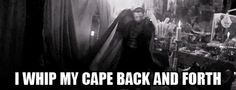 I whip my cape back and forth! xD