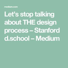 Let's stop talking about THE design process – Stanford d.school – Medium