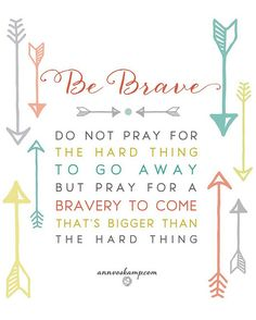 Do not pray for the hard thing to go away, but pray for a the bravery to come that's bigger than the hard thing. (Ann Voskamp)