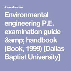 Environmental engineering P.E. examination guide & handbook (Book, 1999) [Dallas Baptist University]