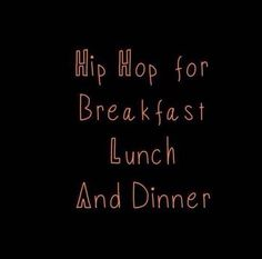 Hip Hop for breakfast lunch and dinner