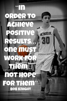 """""""In order to achieve  positive results. . .  one must work for them. . .not hope for them""""   Bob Knight Inspirational Basketball Quotes"""