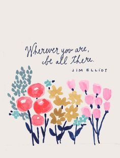 """ Wherever you are, be all there."" ~ Jim Elliot"