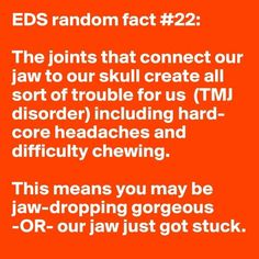 TMJ can be worse than TMI.   Community Post: 31 Random Facts About Ehlers-Danlos Syndrome