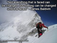 Not everything that is faced can be changed, but nothing can be changed until it is faced. ~ James Baldwin | Shou Shu Online
