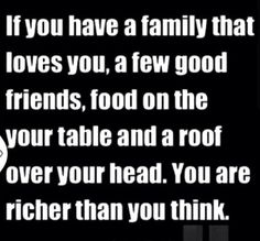 If you have a family that loves you, a few good friends, food on your table and a roof over your head, you are richer than you think. #Gratitude
