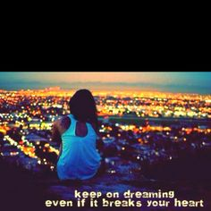 Oh-oh, I can hear 'em singin', keep on dreamin' even if it breaks your heart!