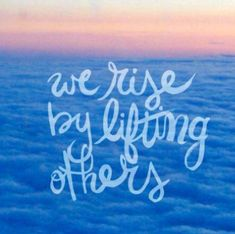 """We rise by lifting"